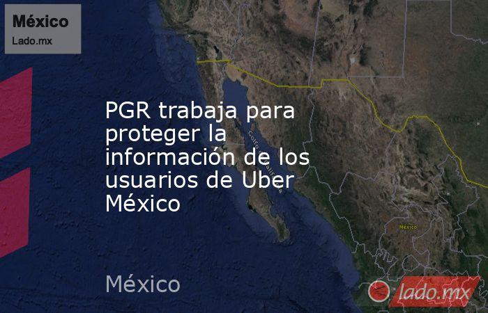 PGR trabaja para proteger la información de los usuarios de Uber México. Noticias en tiempo real