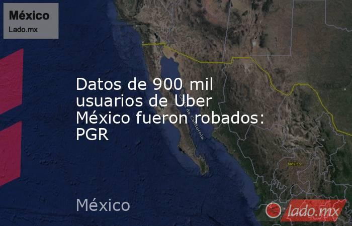 Datos de 900 mil usuarios de Uber México fueron robados: PGR. Noticias en tiempo real