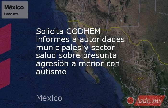 Solicita CODHEM informes a autoridades municipales y sector salud sobre presunta agresión a menor con autismo. Noticias en tiempo real