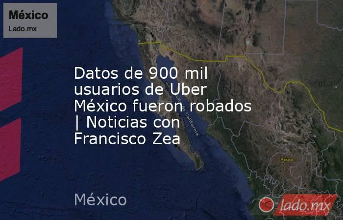 Datos de 900 mil usuarios de Uber México fueron robados   Noticias con Francisco Zea. Noticias en tiempo real