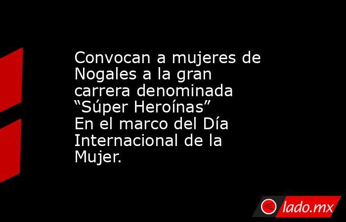 """Convocan a mujeres de Nogales a la gran carrera denominada """"Súper Heroínas"""" En el marco del Día Internacional de la Mujer.. Noticias en tiempo real"""