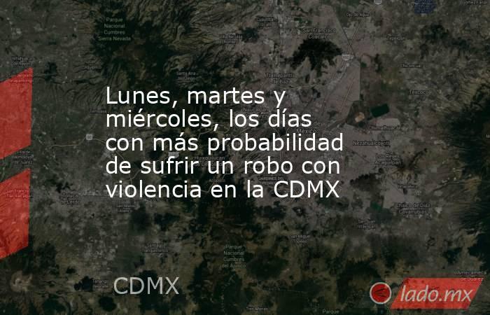 Lunes, martes y miércoles, los días con más probabilidad de sufrir un robo con violencia en la CDMX. Noticias en tiempo real