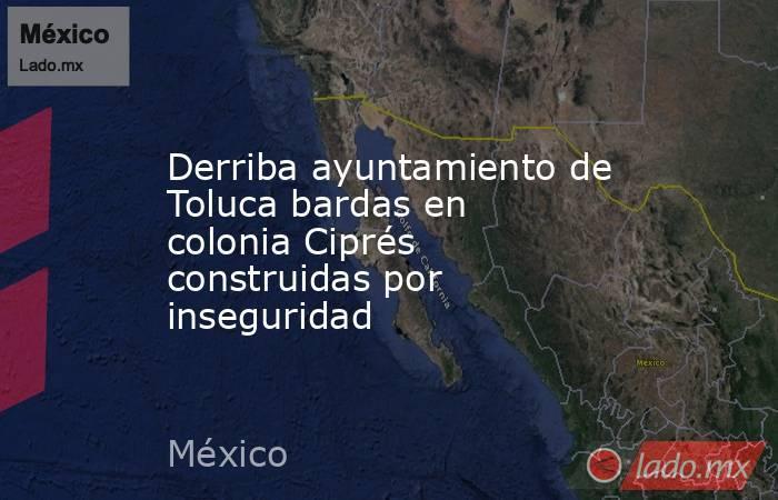 Derriba ayuntamiento de Toluca bardas en colonia Ciprés construidas por inseguridad. Noticias en tiempo real