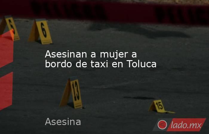 Asesinan a mujer a bordo de taxi en Toluca. Noticias en tiempo real