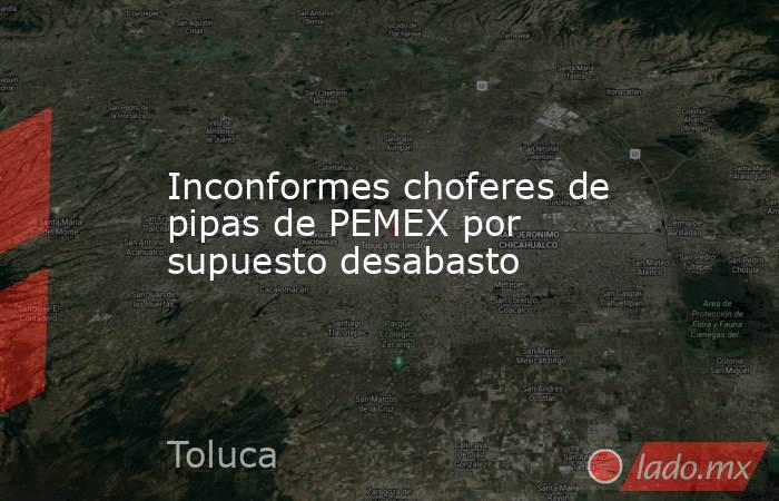 Inconformes choferes de pipas de PEMEX por supuesto desabasto. Noticias en tiempo real