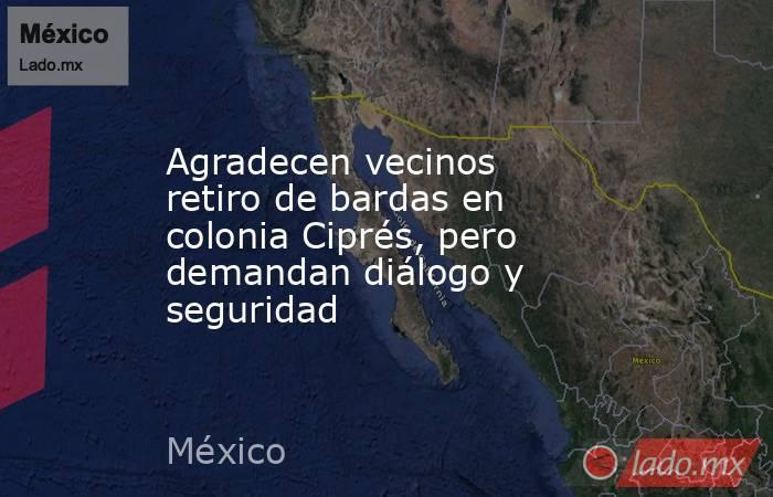 Agradecen vecinos retiro de bardas en colonia Ciprés, pero demandan diálogo y seguridad. Noticias en tiempo real