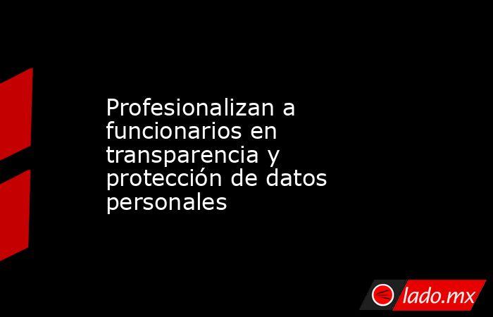 Profesionalizan a funcionarios en transparencia y protección de datos personales. Noticias en tiempo real