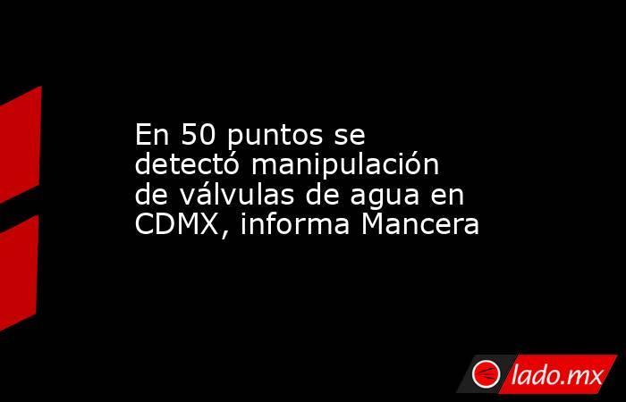 En 50 puntos se detectó manipulación de válvulas de agua en CDMX, informa Mancera. Noticias en tiempo real