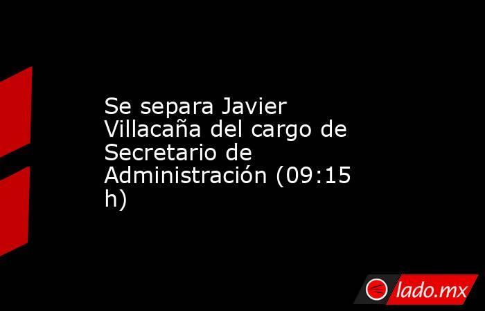 Se separa Javier Villacaña del cargo de Secretario de Administración (09:15 h). Noticias en tiempo real