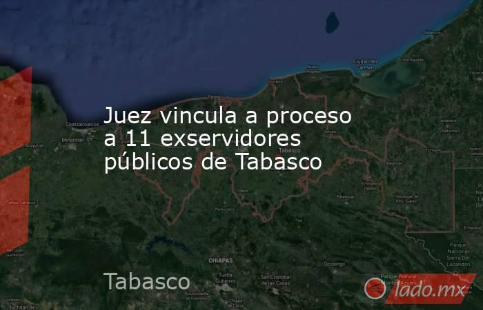 Juez vincula a proceso a 11 exservidores públicos de Tabasco. Noticias en tiempo real