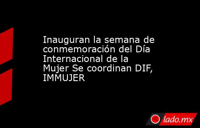 Inauguran la semana de conmemoración del Día Internacional de la Mujer Se coordinan DIF, IMMUJER. Noticias en tiempo real