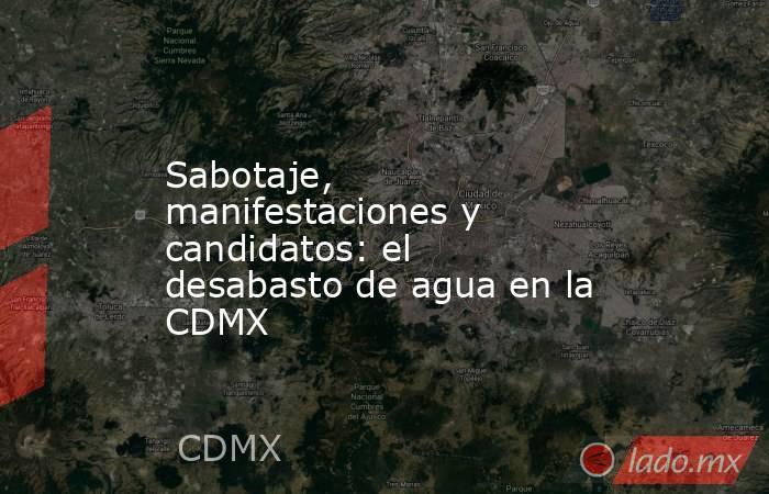 Sabotaje, manifestaciones y candidatos: el desabasto de agua en la CDMX. Noticias en tiempo real