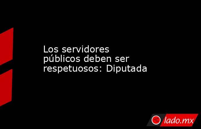 Los servidores públicos deben ser respetuosos: Diputada. Noticias en tiempo real