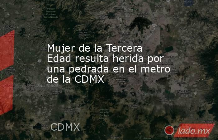 Mujer de la Tercera Edad resulta herida por una pedrada en el metro de la CDMX. Noticias en tiempo real