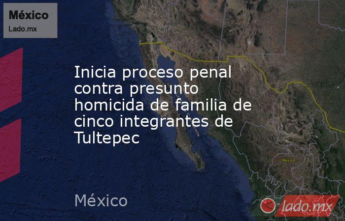 Inicia proceso penal contra presunto homicida de familia de cinco integrantes de Tultepec. Noticias en tiempo real