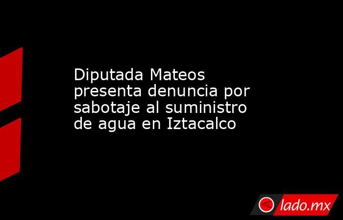 Diputada Mateos presenta denuncia por sabotaje al suministro de agua en Iztacalco. Noticias en tiempo real