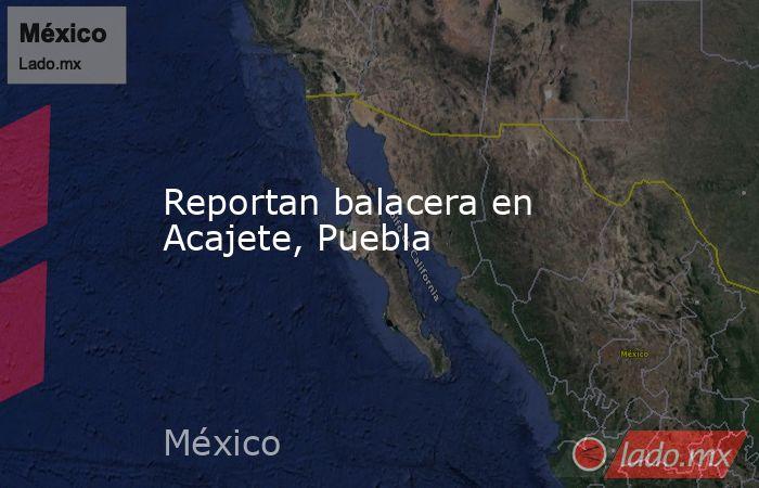 Reportan balacera en Acajete, Puebla. Noticias en tiempo real