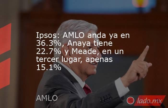 Ipsos: AMLO anda ya en 36.3%, Anaya tiene 22.7% y Meade, en un tercer lugar, apenas 15.1%. Noticias en tiempo real