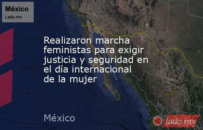 Realizaron marcha feministas para exigir justicia y seguridad en el día internacional de la mujer. Noticias en tiempo real