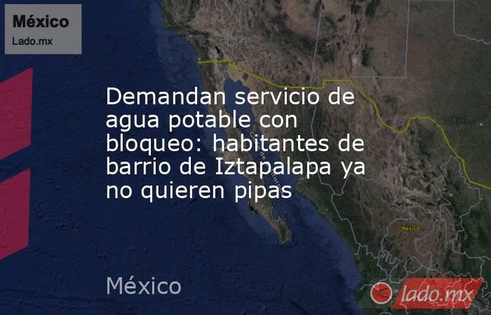 Demandan servicio de agua potable con bloqueo: habitantes de barrio de Iztapalapa ya no quieren pipas. Noticias en tiempo real