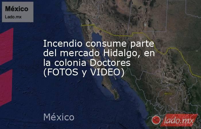 Incendio consume parte del mercado Hidalgo, en la colonia Doctores (FOTOS y VIDEO). Noticias en tiempo real