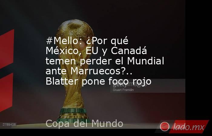 #Mello: ¿Por qué México, EU y Canadá temen perder el Mundial ante Marruecos?.. Blatter pone foco rojo. Noticias en tiempo real