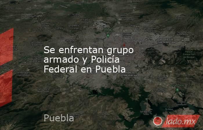 Se enfrentan grupo armado y Policía Federal en Puebla. Noticias en tiempo real