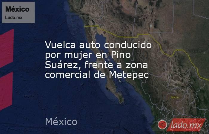 Vuelca auto conducido por mujer en Pino Suárez, frente a zona comercial de Metepec. Noticias en tiempo real