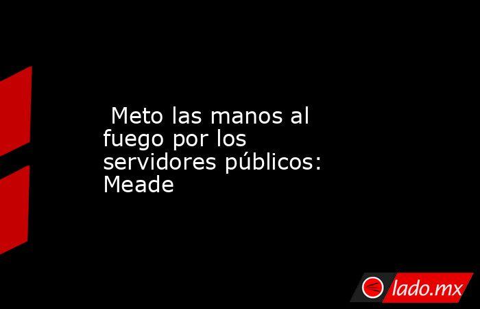 Meto las manos al fuego por los servidores públicos: Meade. Noticias en tiempo real