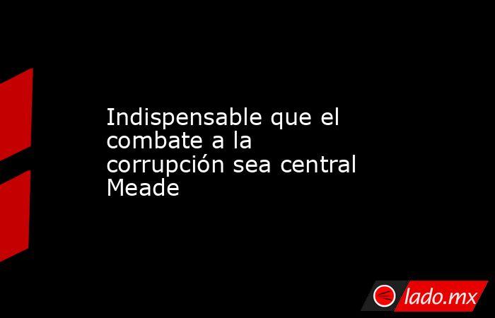 Indispensable que el combate a la corrupción sea central Meade. Noticias en tiempo real