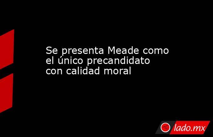 Se presenta Meade como el único precandidato con calidad moral. Noticias en tiempo real