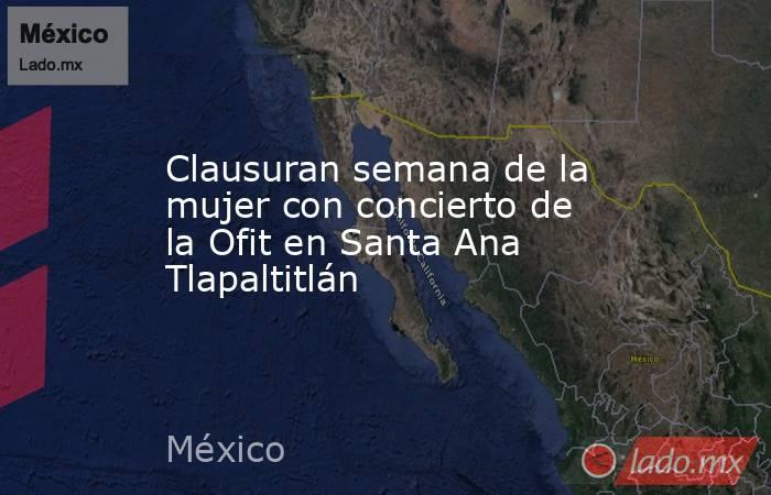 Clausuran semana de la mujer con concierto de la Ofit en Santa Ana Tlapaltitlán. Noticias en tiempo real