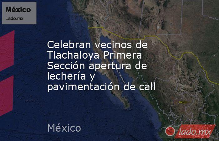 Celebran vecinos de Tlachaloya Primera Sección apertura de lechería y pavimentación de call. Noticias en tiempo real