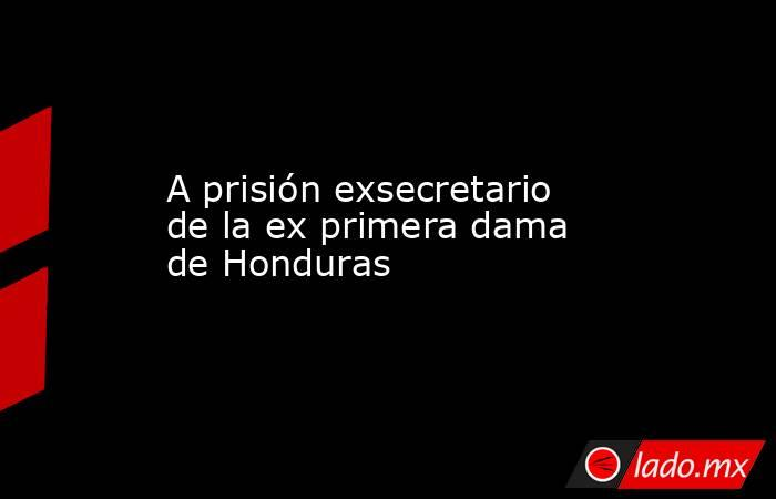 A prisión exsecretario de la ex primera dama de Honduras. Noticias en tiempo real