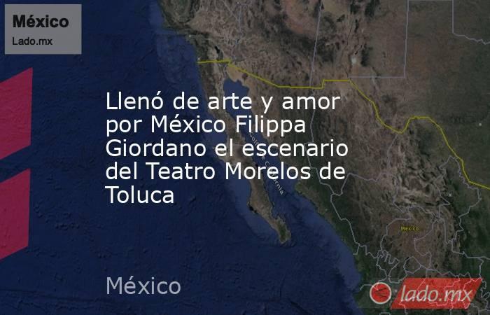 Llenó de arte y amor por México Filippa Giordano el escenario del Teatro Morelos de Toluca. Noticias en tiempo real
