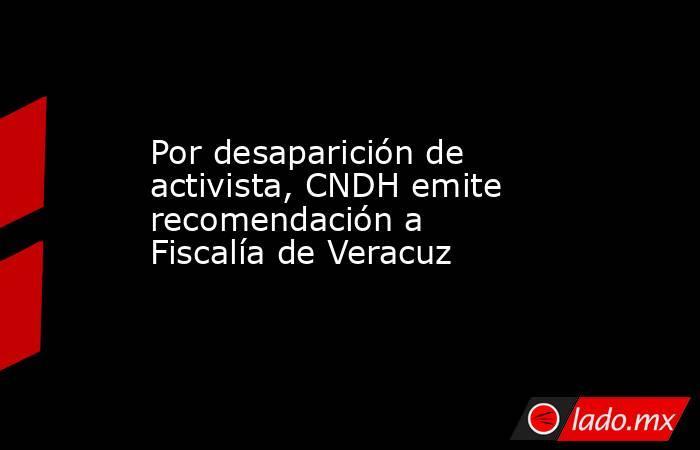 Por desaparición de activista, CNDH emite recomendación a Fiscalía de Veracuz . Noticias en tiempo real