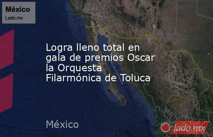 Logra lleno total en gala de premios Oscar la Orquesta Filarmónica de Toluca. Noticias en tiempo real