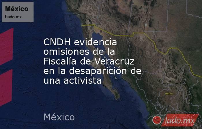 CNDH evidencia omisiones de la Fiscalía de Veracruz en la desaparición de una activista. Noticias en tiempo real