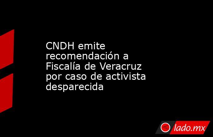 CNDH emite recomendación a Fiscalía de Veracruz por caso de activista desparecida. Noticias en tiempo real