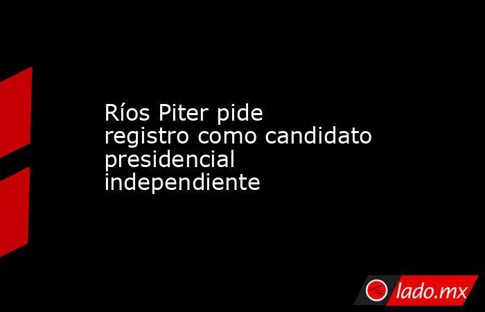 Ríos Piter pide registro como candidato presidencial independiente. Noticias en tiempo real