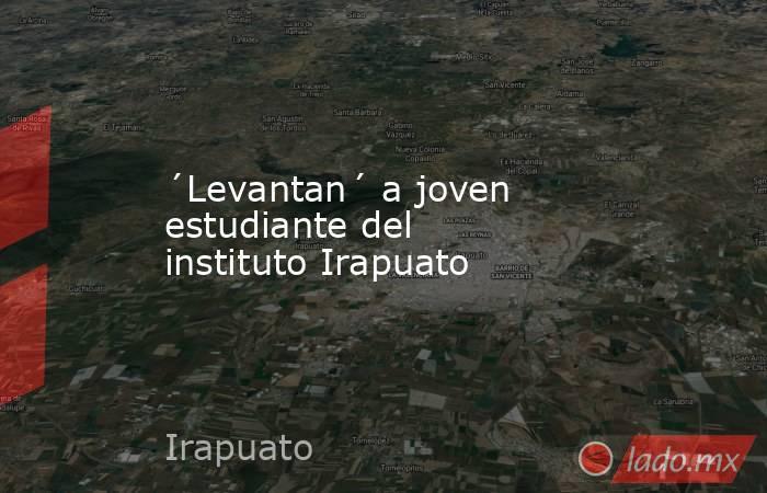 ´Levantan´ a joven estudiante del instituto Irapuato. Noticias en tiempo real