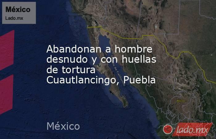 Abandonan a hombre desnudo y con huellas de tortura Cuautlancingo, Puebla. Noticias en tiempo real