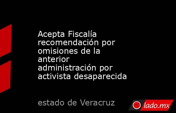 Acepta Fiscalía recomendación por omisiones de la anterior administración por activista desaparecida. Noticias en tiempo real