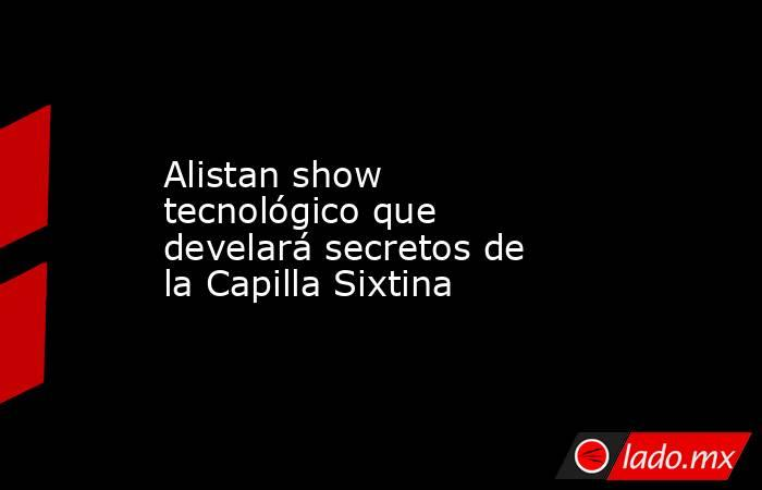 Alistan show tecnológico que develará secretos de la Capilla Sixtina. Noticias en tiempo real