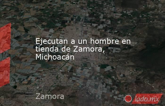 Ejecutan a un hombre en tienda de Zamora, Michoacán. Noticias en tiempo real