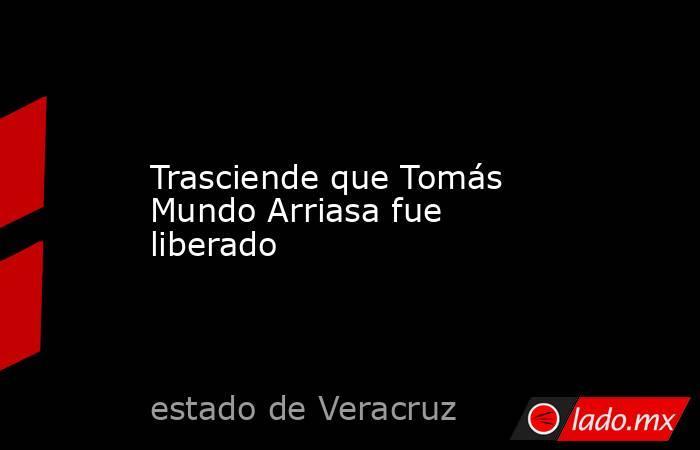 Trasciende que Tomás Mundo Arriasa fue liberado. Noticias en tiempo real