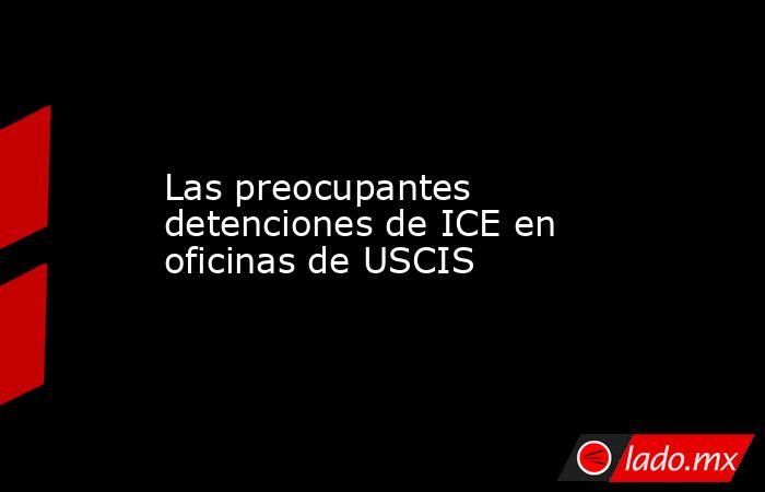 Las preocupantes detenciones de ICE en oficinas de USCIS. Noticias en tiempo real