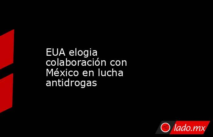 EUA elogia colaboración con México en lucha antidrogas. Noticias en tiempo real