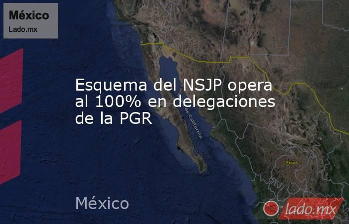Esquema delNSJP opera al 100% en delegaciones de la PGR. Noticias en tiempo real