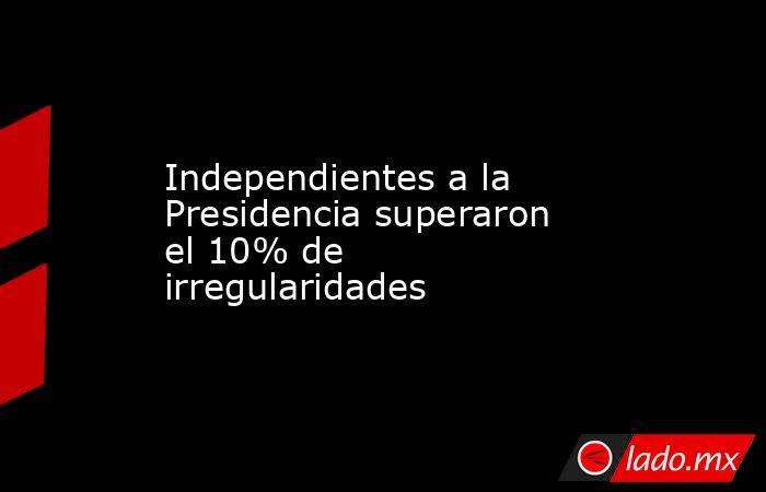 Independientes a la Presidencia superaron el 10% de irregularidades. Noticias en tiempo real